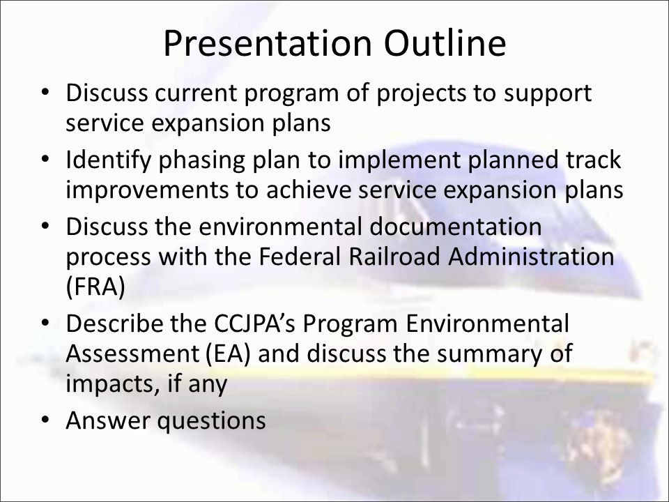 Presentation Outline Discuss current program of projects to support service expansion plans Identify phasing plan to implement planned track improvements to achieve service expansion plans Discuss the environmental documentation process with the Federal Railroad Administration (FRA) Describe the CCJPA's Program Environmental Assessment (EA) and discuss the summary of impacts, if any Answer questions