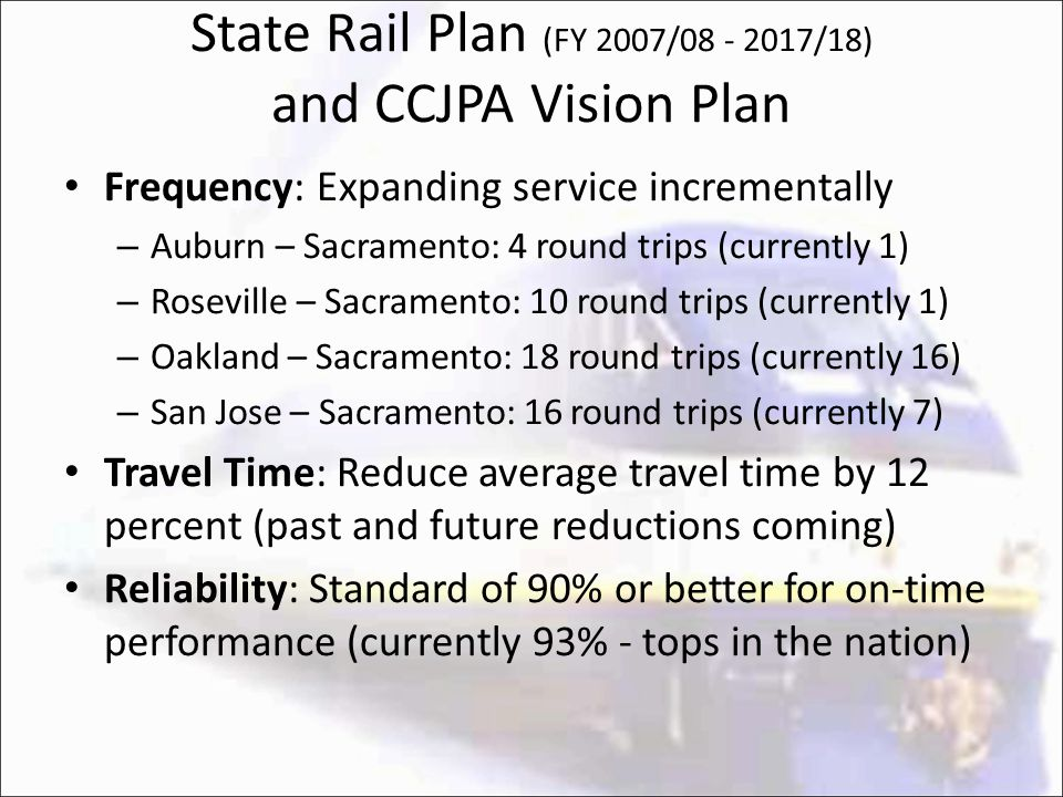 State Rail Plan (FY 2007/08 - 2017/18) and CCJPA Vision Plan Frequency: Expanding service incrementally – Auburn – Sacramento: 4 round trips (currently 1) – Roseville – Sacramento: 10 round trips (currently 1) – Oakland – Sacramento: 18 round trips (currently 16) – San Jose – Sacramento: 16 round trips (currently 7) Travel Time: Reduce average travel time by 12 percent (past and future reductions coming) Reliability: Standard of 90% or better for on-time performance (currently 93% - tops in the nation)