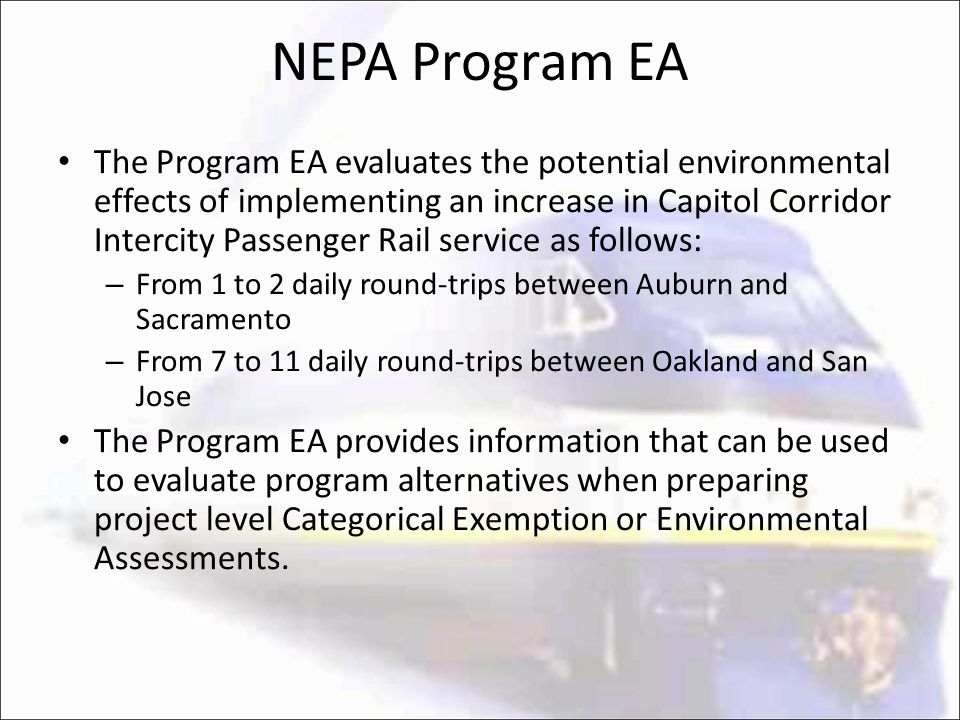 NEPA Program EA The Program EA evaluates the potential environmental effects of implementing an increase in Capitol Corridor Intercity Passenger Rail service as follows: – From 1 to 2 daily round-trips between Auburn and Sacramento – From 7 to 11 daily round-trips between Oakland and San Jose The Program EA provides information that can be used to evaluate program alternatives when preparing project level Categorical Exemption or Environmental Assessments.
