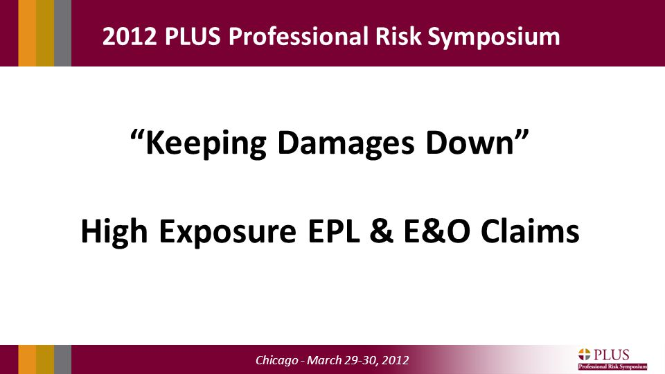 """Chicago - March 29-30, 2012 2012 PLUS Professional Risk Symposium """"Keeping Damages Down"""" High Exposure EPL & E&O Claims"""