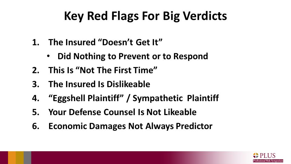 Key Red Flags For Big Verdicts 1.The Insured Doesn't Get It Did Nothing to Prevent or to Respond 2.This Is Not The First Time 3.The Insured Is Dislikeable 4. Eggshell Plaintiff / Sympathetic Plaintiff 5.Your Defense Counsel Is Not Likeable 6.Economic Damages Not Always Predictor