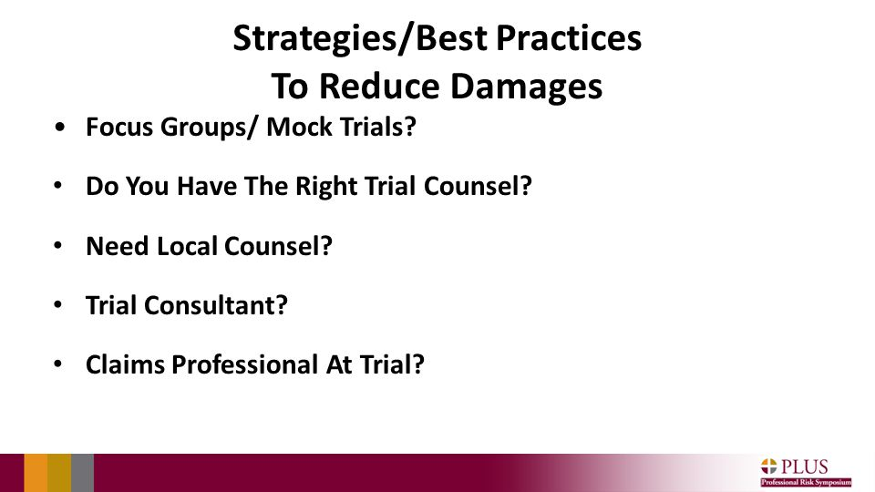 Strategies/Best Practices To Reduce Damages Focus Groups/ Mock Trials? Do You Have The Right Trial Counsel? Need Local Counsel? Trial Consultant? Clai