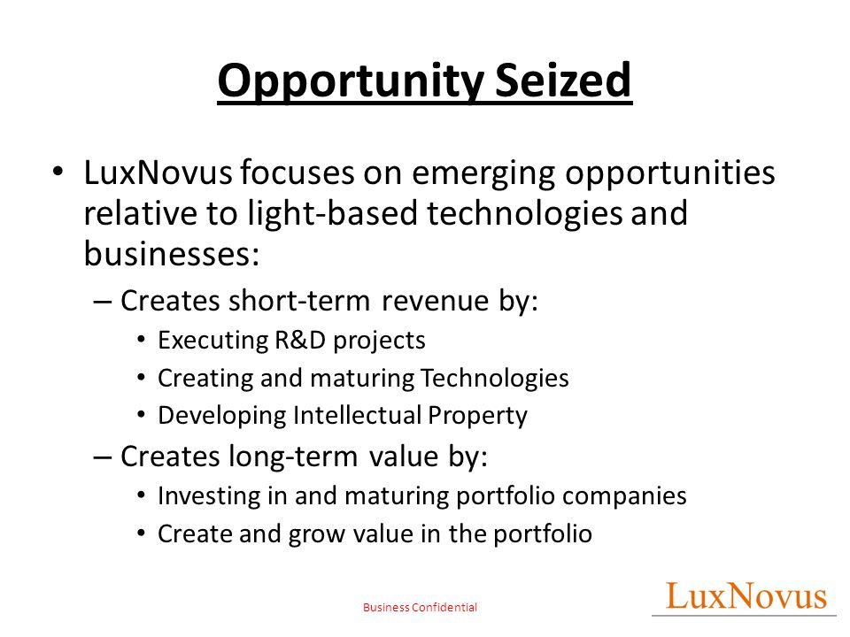 Business Confidential Opportunity Seized LuxNovus focuses on emerging opportunities relative to light-based technologies and businesses: – Creates short-term revenue by: Executing R&D projects Creating and maturing Technologies Developing Intellectual Property – Creates long-term value by: Investing in and maturing portfolio companies Create and grow value in the portfolio