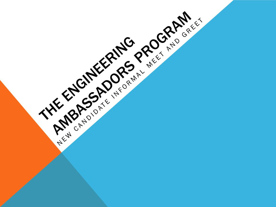 PRESENTATION OVERVIEW Introduction About the Engineering Ambassador Program  Who We Are  What We Do  Intangibles Applying for Membership Meet the Ambassadors  Question and Answer/ Networking Session