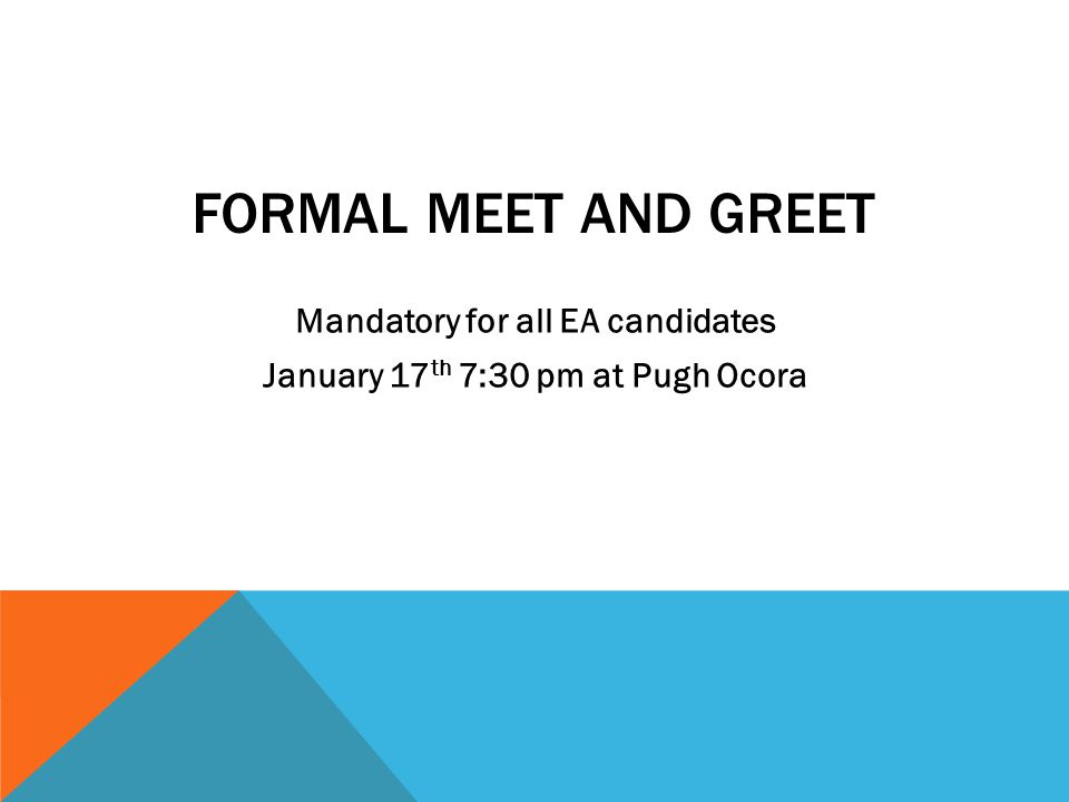 FORMAL MEET AND GREET Mandatory for all EA candidates January 17 th 7:30 pm at Pugh Ocora