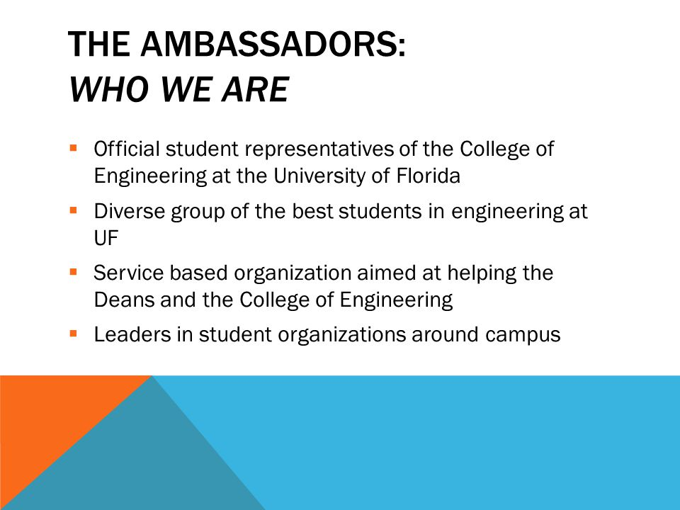 THE AMBASSADORS: WHO WE ARE  Official student representatives of the College of Engineering at the University of Florida  Diverse group of the best students in engineering at UF  Service based organization aimed at helping the Deans and the College of Engineering  Leaders in student organizations around campus