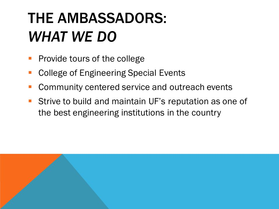 THE AMBASSADORS: INTANGIBLES  Build relationships with the Deans, Faculty, Staff, and other student leaders  Form friendships with other Ambassadors and student leaders (mentor-mentee relationships)  Learn how to effectively lead a group of people  Build pride in Engineering and UF!