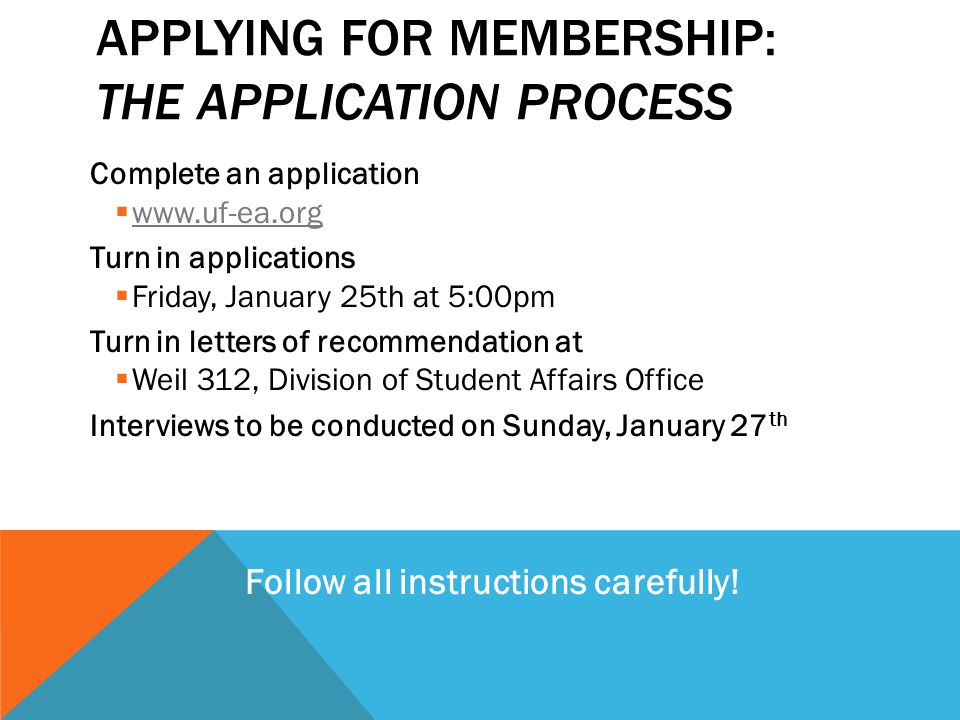 APPLYING FOR MEMBERSHIP: THE APPLICATION PROCESS Complete an application  www.uf-ea.org Turn in applications  Friday, January 25th at 5:00pm Turn in letters of recommendation at  Weil 312, Division of Student Affairs Office Interviews to be conducted on Sunday, January 27 th Follow all instructions carefully!