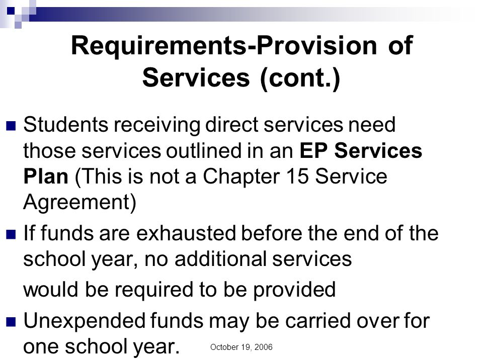 October 19, 2006 Requirements-Provision of Services (cont.) Students receiving direct services need those services outlined in an EP Services Plan (This is not a Chapter 15 Service Agreement) If funds are exhausted before the end of the school year, no additional services would be required to be provided Unexpended funds may be carried over for one school year.