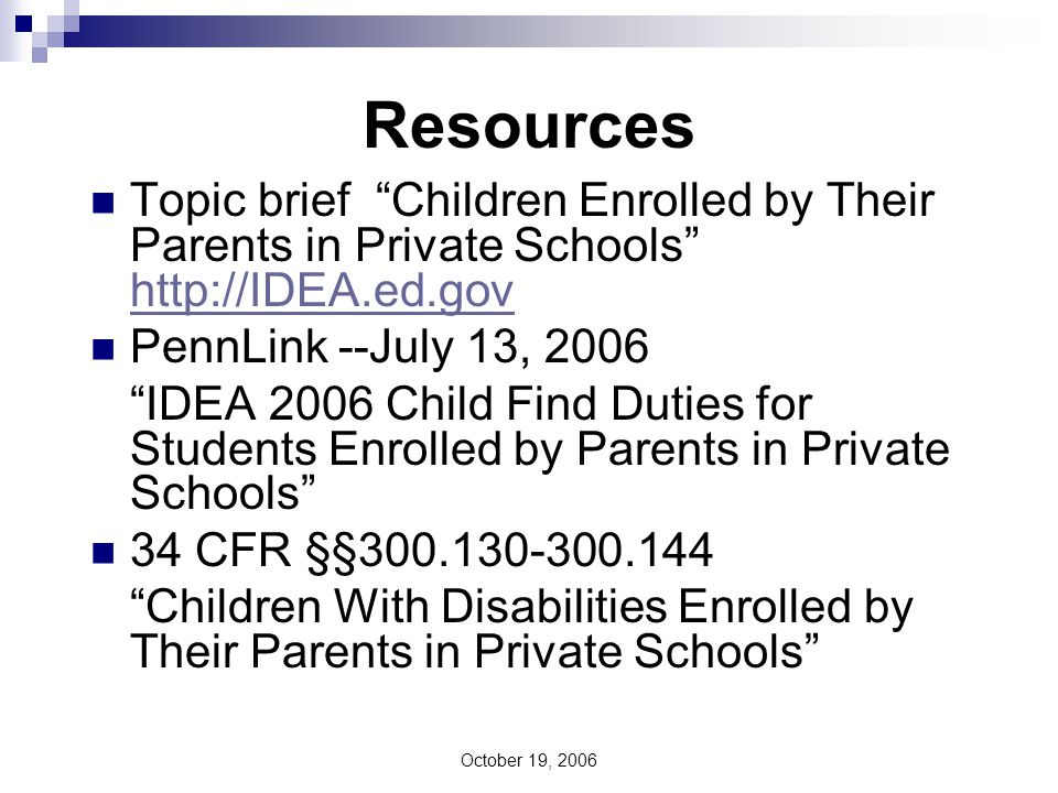 October 19, 2006 Resources Topic brief Children Enrolled by Their Parents in Private Schools http://IDEA.ed.gov http://IDEA.ed.gov PennLink --July 13, 2006 IDEA 2006 Child Find Duties for Students Enrolled by Parents in Private Schools 34 CFR §§300.130-300.144 Children With Disabilities Enrolled by Their Parents in Private Schools