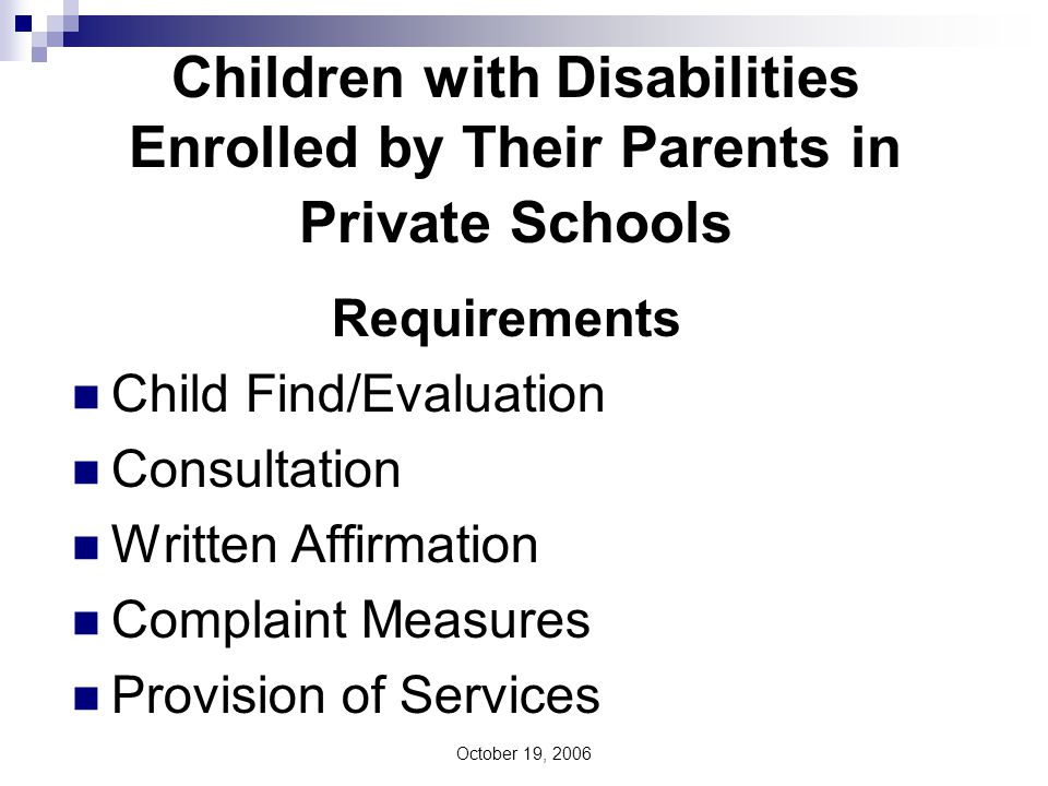 October 19, 2006 Children with Disabilities Enrolled by Their Parents in Private Schools Requirements Child Find/Evaluation Consultation Written Affirmation Complaint Measures Provision of Services