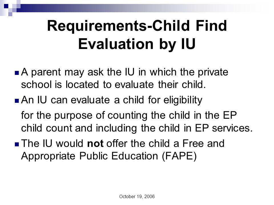 October 19, 2006 Requirements-Child Find Evaluation by IU In addition, the IU must collect data to determine the number of parentally placed children with disabilities attending private elementary and secondary schools located in their geographic region.