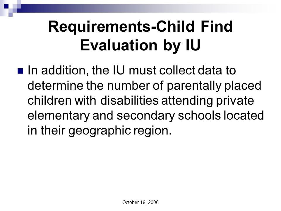October 19, 2006 Requirements-Child Find Evaluation by School District of Residence Parent may also request that their child be evaluated for special education by their district of residence.