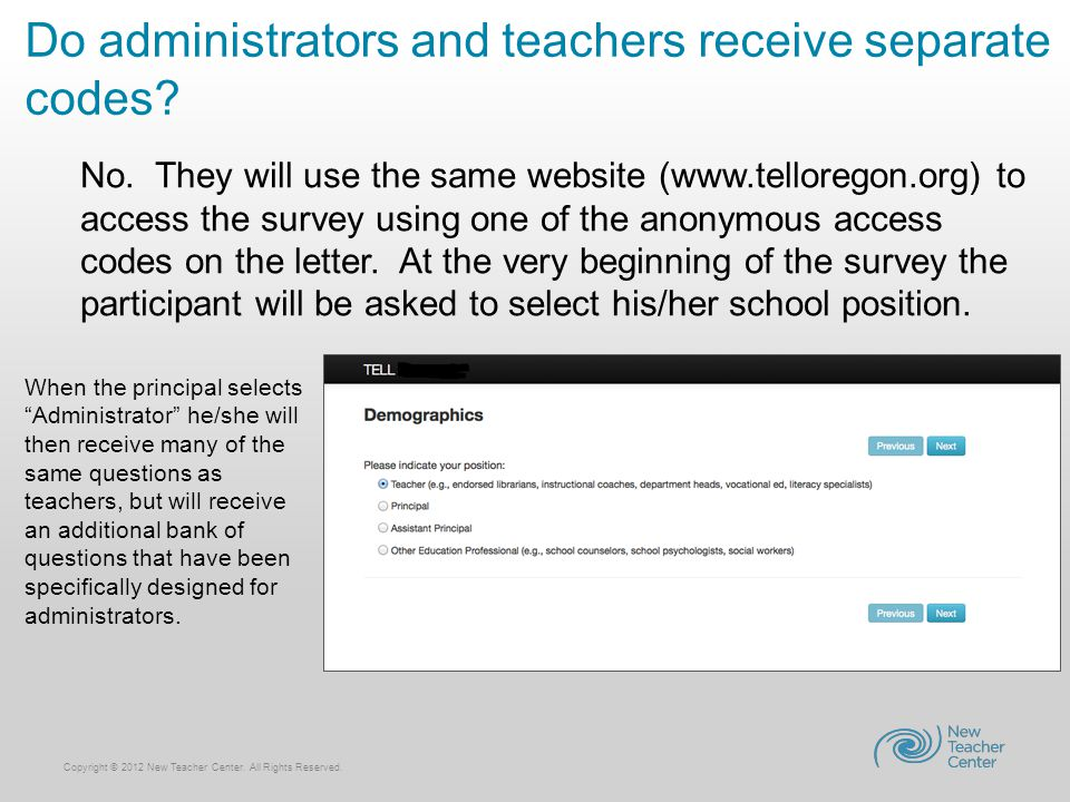 Copyright © 2012 New Teacher Center. All Rights Reserved. Do administrators and teachers receive separate codes? No. They will use the same website (w