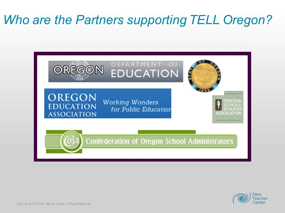 Copyright © 2012 New Teacher Center. All Rights Reserved. Who are the Partners supporting TELL Oregon?