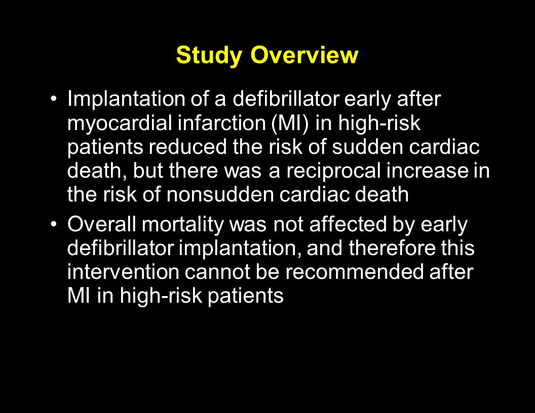 Study Overview Implantation of a defibrillator early after myocardial infarction (MI) in high-risk patients reduced the risk of sudden cardiac death,