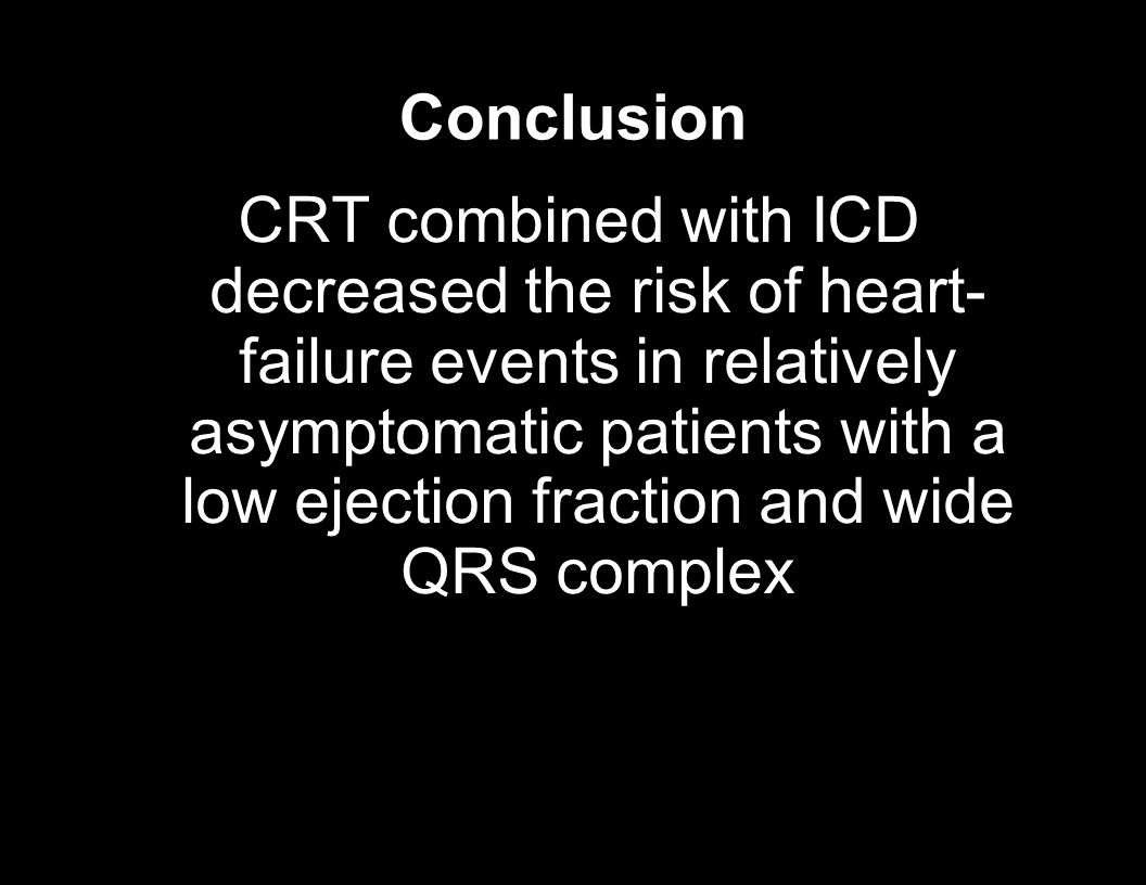 Conclusion CRT combined with ICD decreased the risk of heart- failure events in relatively asymptomatic patients with a low ejection fraction and wide