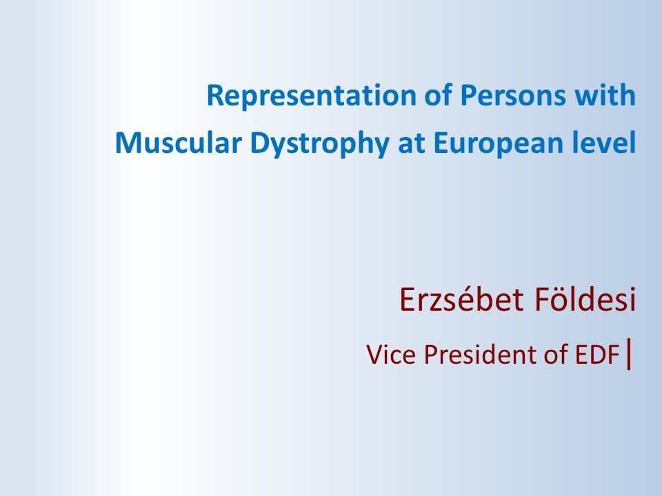 Representation of Persons with Muscular Dystrophy at European level Erzsébet Földesi Vice President of EDF |