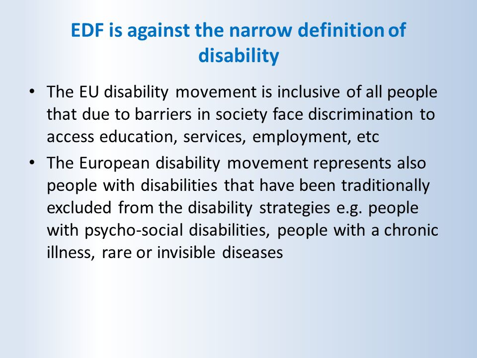 EDF is against the narrow definition of disability The EU disability movement is inclusive of all people that due to barriers in society face discrimi