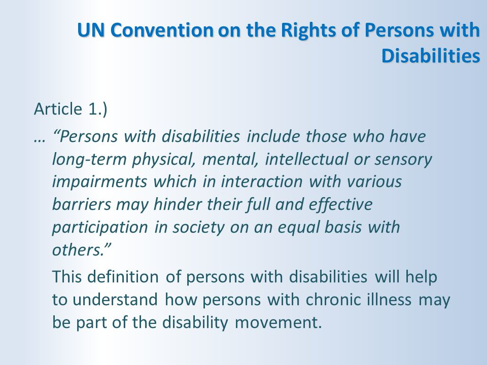 """UN Convention on the Rights of Persons with Disabilities Article 1.) …""""Persons with disabilities include those who have long-term physical, mental, in"""