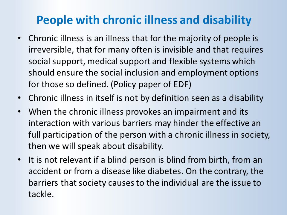 People with chronic illness and disability Chronic illness is an illness that for the majority of people is irreversible, that for many often is invis