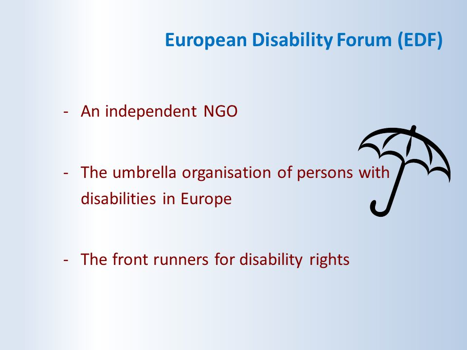 European Disability Forum (EDF) -An independent NGO -The umbrella organisation of persons with disabilities in Europe -The front runners for disabilit