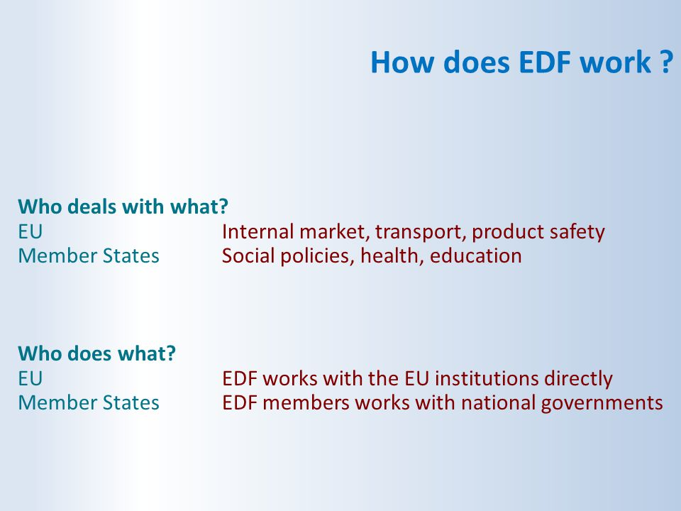 How does EDF work ? Who deals with what? EUInternal market, transport, product safety Member StatesSocial policies, health, education Who does what? E