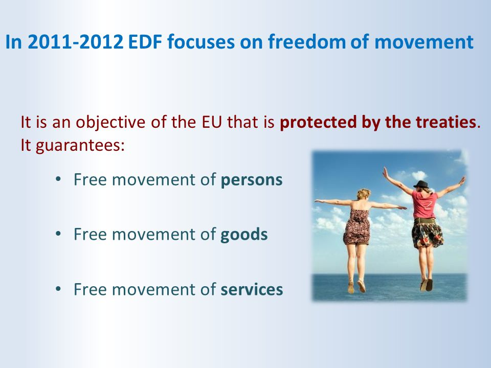 In 2011-2012 EDF focuses on freedom of movement It is an objective of the EU that is protected by the treaties. It guarantees: Free movement of person