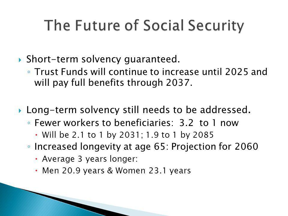  Short-term solvency guaranteed. ◦ Trust Funds will continue to increase until 2025 and will pay full benefits through 2037.  Long-term solvency sti