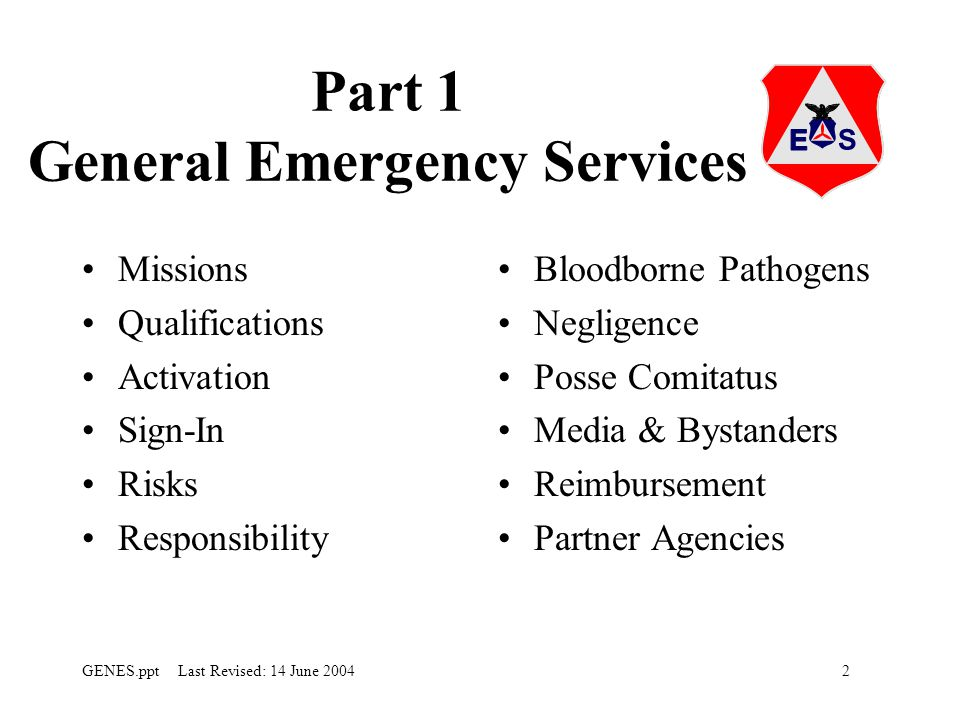 2GENES.ppt Last Revised: 14 June 2004 Part 1 General Emergency Services Missions Qualifications Activation Sign-In Risks Responsibility Bloodborne Pathogens Negligence Posse Comitatus Media & Bystanders Reimbursement Partner Agencies