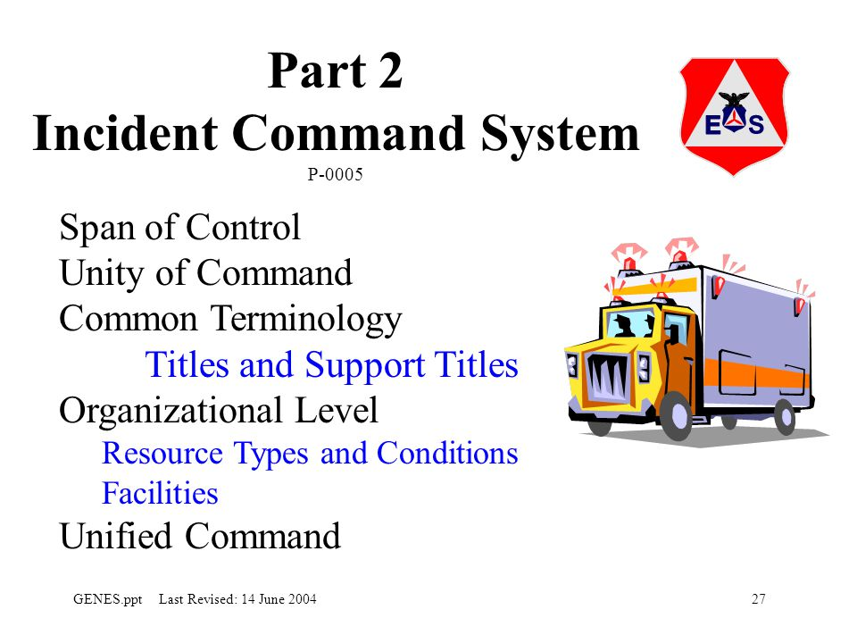 27GENES.ppt Last Revised: 14 June 2004 Part 2 Incident Command System P-0005 Span of Control Unity of Command Common Terminology Titles and Support Titles Organizational Level Resource Types and Conditions Facilities Unified Command
