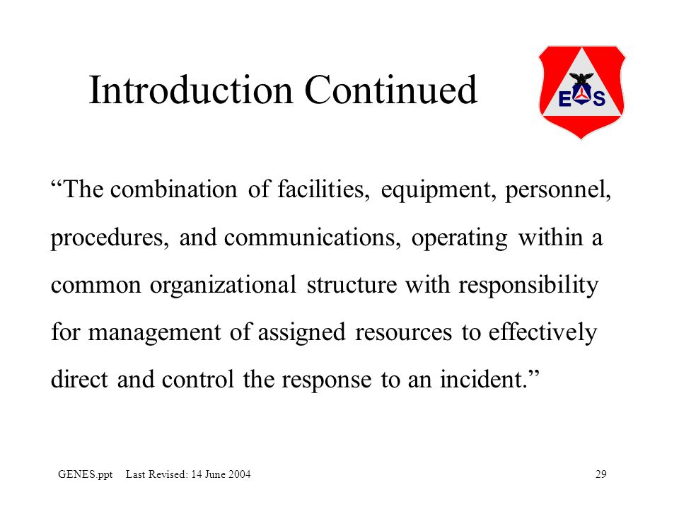29GENES.ppt Last Revised: 14 June 2004 Introduction Continued The combination of facilities, equipment, personnel, procedures, and communications, operating within a common organizational structure with responsibility for management of assigned resources to effectively direct and control the response to an incident.