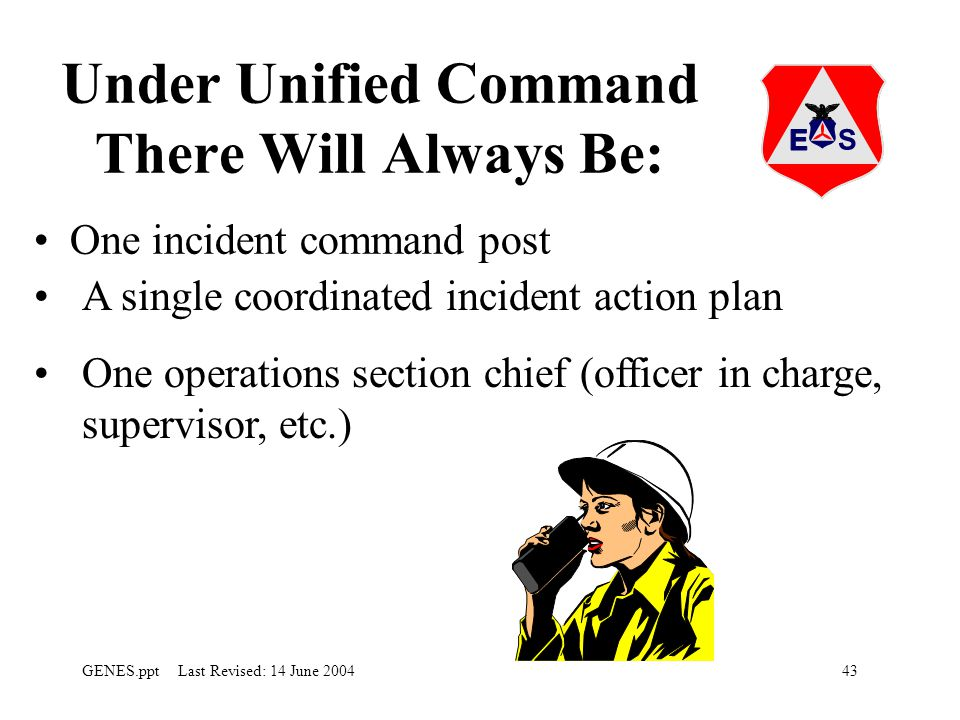 43GENES.ppt Last Revised: 14 June 2004 Under Unified Command There Will Always Be: One incident command post A single coordinated incident action plan One operations section chief (officer in charge, supervisor, etc.)