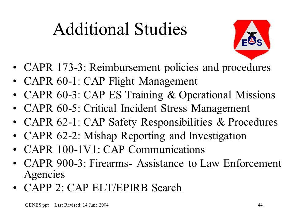 44GENES.ppt Last Revised: 14 June 2004 CAPR 173-3: Reimbursement policies and procedures CAPR 60-1: CAP Flight Management CAPR 60-3: CAP ES Training & Operational Missions CAPR 60-5: Critical Incident Stress Management CAPR 62-1: CAP Safety Responsibilities & Procedures CAPR 62-2: Mishap Reporting and Investigation CAPR 100-1V1: CAP Communications CAPR 900-3: Firearms- Assistance to Law Enforcement Agencies CAPP 2: CAP ELT/EPIRB Search Additional Studies