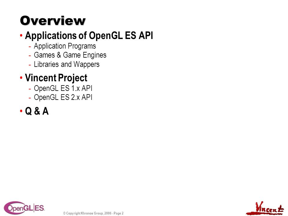 © Copyright Khronos Group, 2006 - Page 2 Overview Applications of OpenGL ES API - Application Programs - Games & Game Engines - Libraries and Wappers Vincent Project - OpenGL ES 1.x API - OpenGL ES 2.x API Q & A