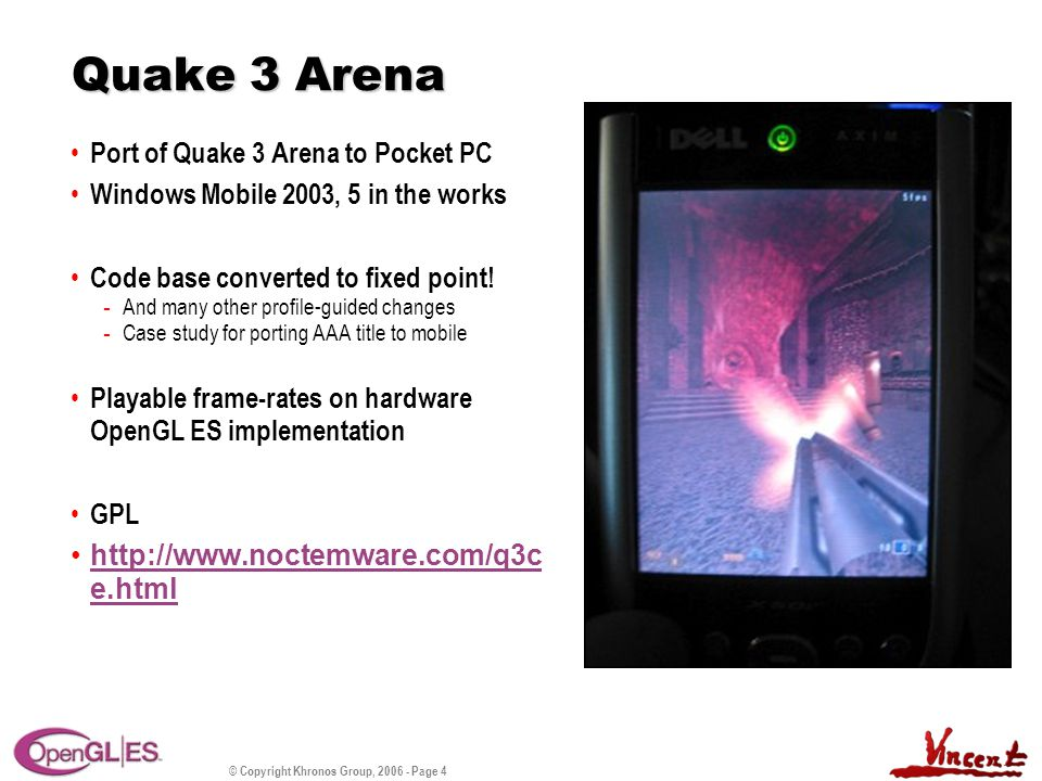 © Copyright Khronos Group, 2006 - Page 4 Quake 3 Arena Port of Quake 3 Arena to Pocket PC Windows Mobile 2003, 5 in the works Code base converted to fixed point.