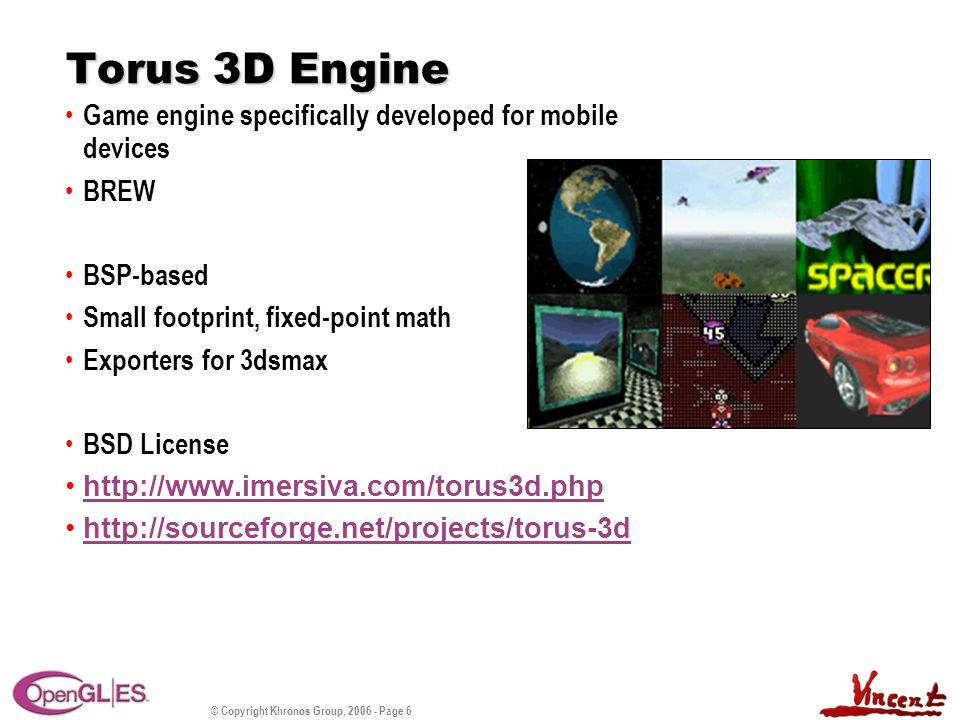 © Copyright Khronos Group, 2006 - Page 6 Torus 3D Engine Game engine specifically developed for mobile devices BREW BSP-based Small footprint, fixed-point math Exporters for 3dsmax BSD License http://www.imersiva.com/torus3d.php http://sourceforge.net/projects/torus-3d