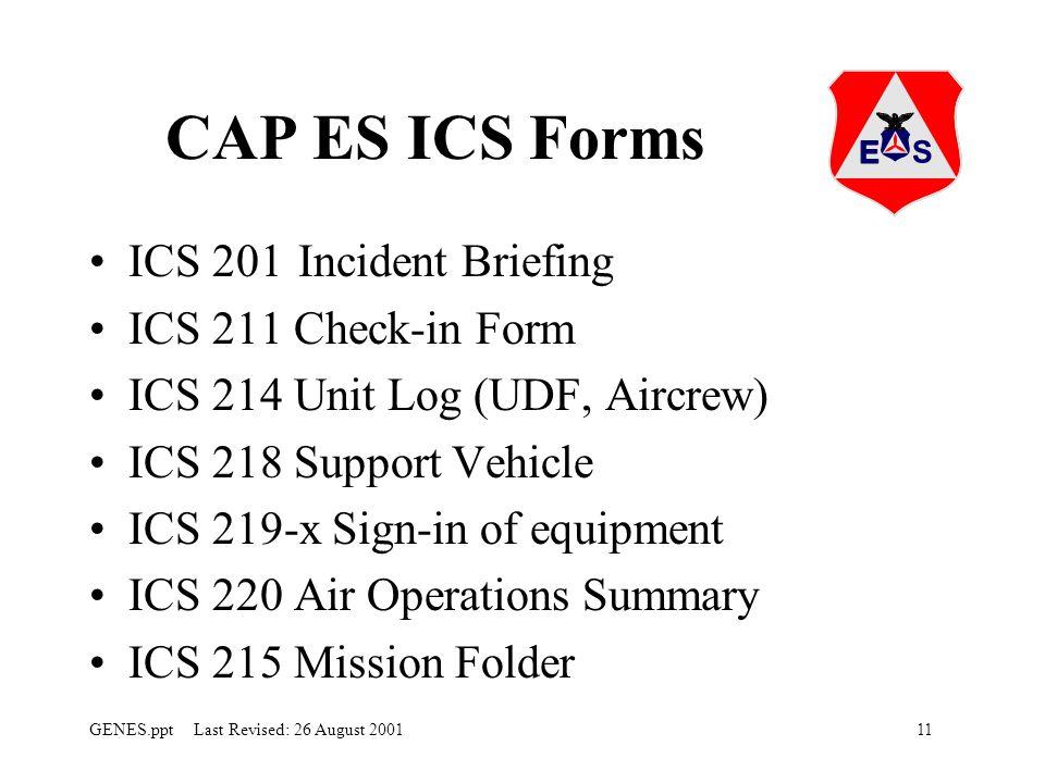 11GENES.ppt Last Revised: 26 August 2001 CAP ES ICS Forms ICS 201Incident Briefing ICS 211 Check-in Form ICS 214 Unit Log (UDF, Aircrew) ICS 218 Support Vehicle ICS 219-x Sign-in of equipment ICS 220 Air Operations Summary ICS 215 Mission Folder