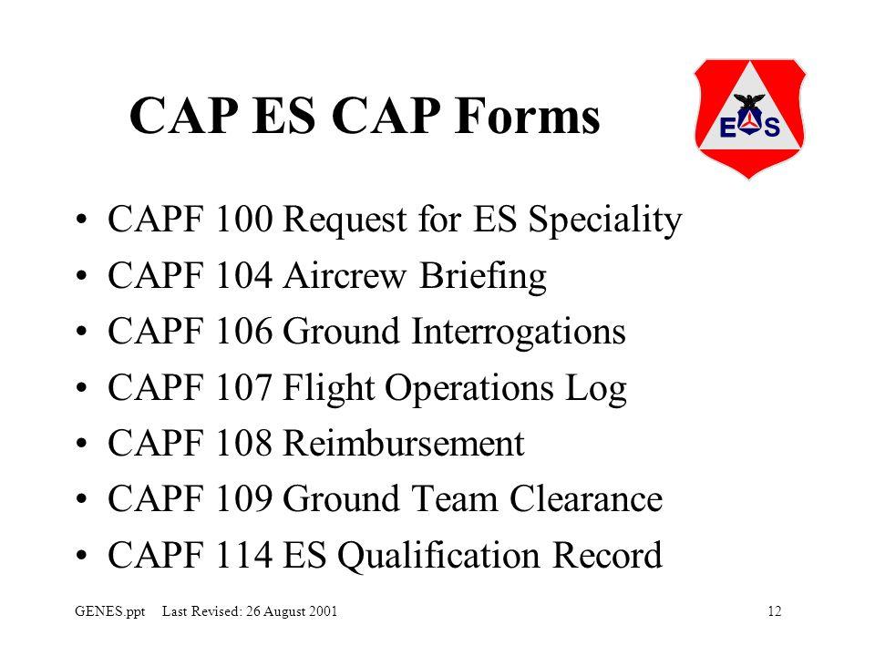 12GENES.ppt Last Revised: 26 August 2001 CAP ES CAP Forms CAPF 100 Request for ES Speciality CAPF 104 Aircrew Briefing CAPF 106 Ground Interrogations CAPF 107 Flight Operations Log CAPF 108 Reimbursement CAPF 109 Ground Team Clearance CAPF 114 ES Qualification Record