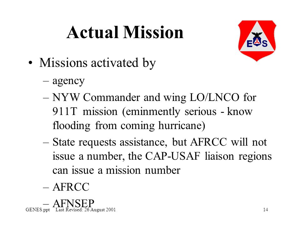 14GENES.ppt Last Revised: 26 August 2001 Actual Mission Missions activated by –agency –NYW Commander and wing LO/LNCO for 911T mission (eminmently serious - know flooding from coming hurricane) –State requests assistance, but AFRCC will not issue a number, the CAP-USAF liaison regions can issue a mission number –AFRCC –AFNSEP