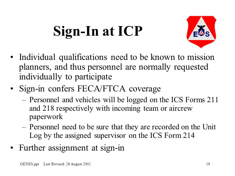 19GENES.ppt Last Revised: 26 August 2001 Sign-In at ICP Individual qualifications need to be known to mission planners, and thus personnel are normally requested individually to participate Sign-in confers FECA/FTCA coverage –Personnel and vehicles will be logged on the ICS Forms 211 and 218 respectively with incoming team or aircrew paperwork –Personnel need to be sure that they are recorded on the Unit Log by the assigned supervisor on the ICS Form 214 Further assignment at sign-in