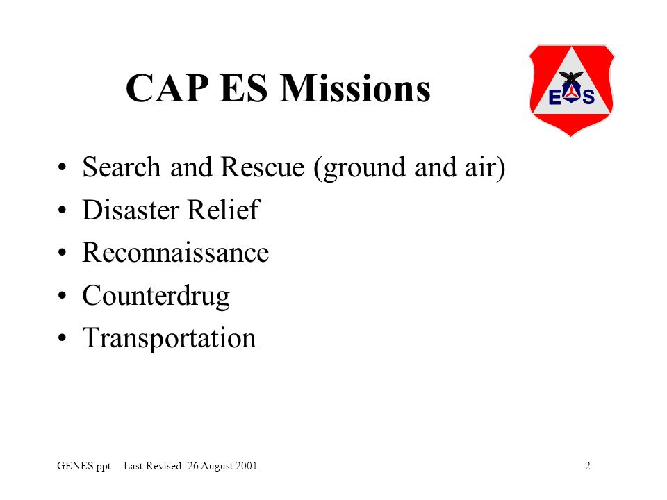 2GENES.ppt Last Revised: 26 August 2001 CAP ES Missions Search and Rescue (ground and air) Disaster Relief Reconnaissance Counterdrug Transportation