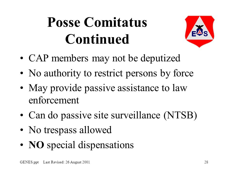 28GENES.ppt Last Revised: 26 August 2001 Posse Comitatus Continued CAP members may not be deputized No authority to restrict persons by force May provide passive assistance to law enforcement Can do passive site surveillance (NTSB) No trespass allowed NO special dispensations