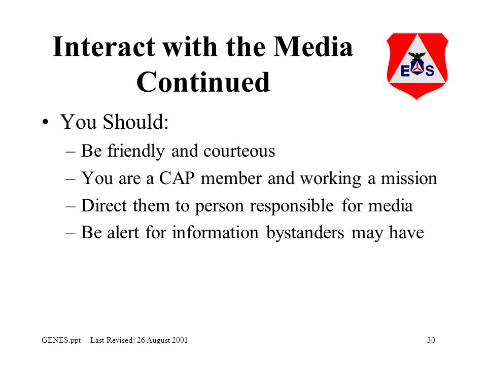 30GENES.ppt Last Revised: 26 August 2001 Interact with the Media Continued You Should: –Be friendly and courteous –You are a CAP member and working a mission –Direct them to person responsible for media –Be alert for information bystanders may have