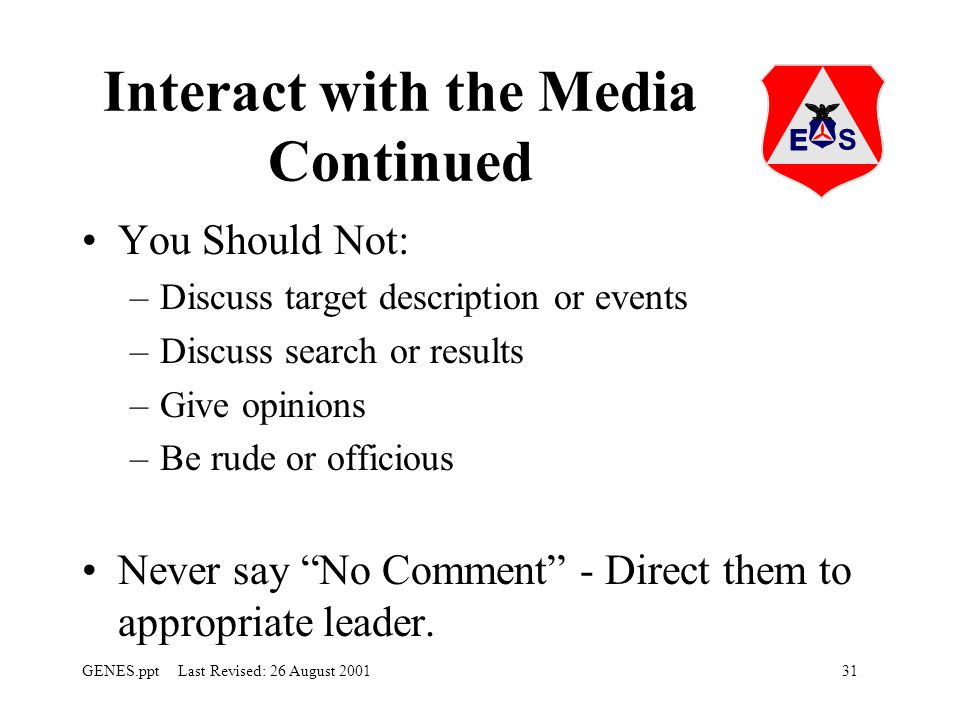 31GENES.ppt Last Revised: 26 August 2001 Interact with the Media Continued You Should Not: –Discuss target description or events –Discuss search or results –Give opinions –Be rude or officious Never say No Comment - Direct them to appropriate leader.