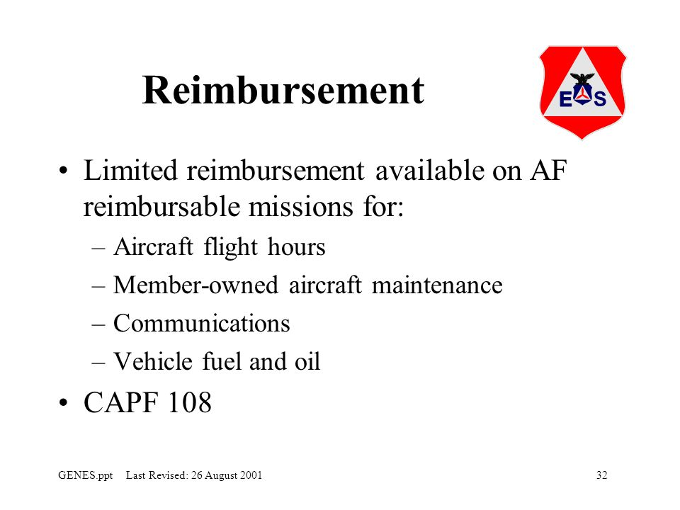 32GENES.ppt Last Revised: 26 August 2001 Reimbursement Limited reimbursement available on AF reimbursable missions for: –Aircraft flight hours –Member-owned aircraft maintenance –Communications –Vehicle fuel and oil CAPF 108