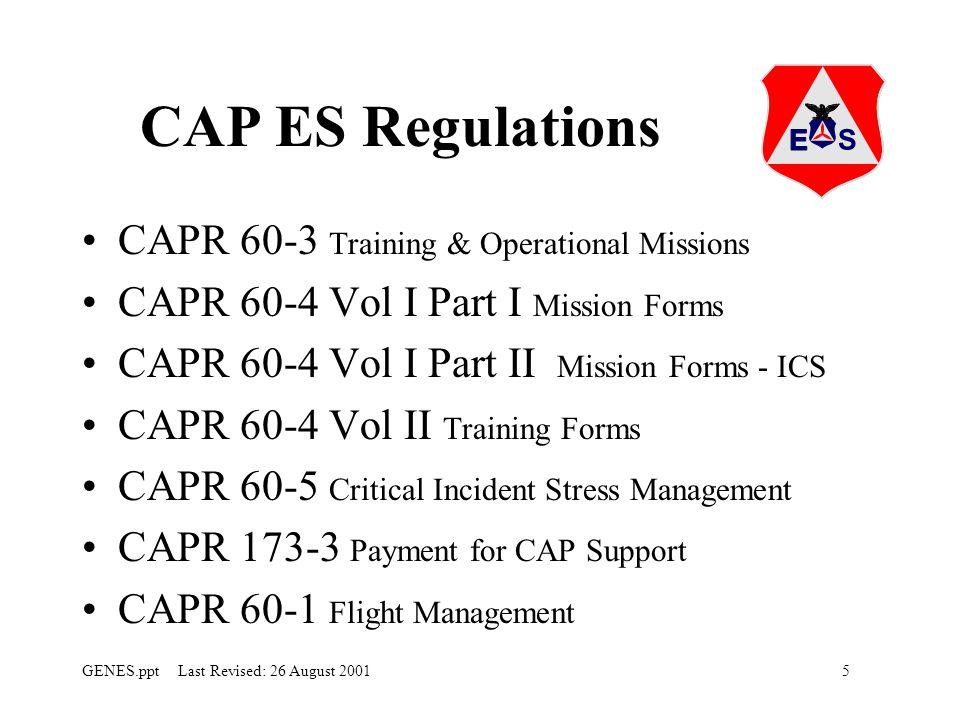 5GENES.ppt Last Revised: 26 August 2001 CAP ES Regulations CAPR 60-3 Training & Operational Missions CAPR 60-4 Vol I Part I Mission Forms CAPR 60-4 Vol I Part II Mission Forms - ICS CAPR 60-4 Vol II Training Forms CAPR 60-5 Critical Incident Stress Management CAPR 173-3 Payment for CAP Support CAPR 60-1 Flight Management