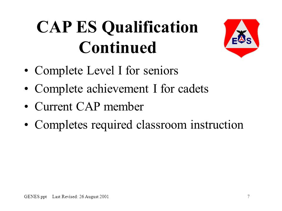 7GENES.ppt Last Revised: 26 August 2001 CAP ES Qualification Continued Complete Level I for seniors Complete achievement I for cadets Current CAP member Completes required classroom instruction