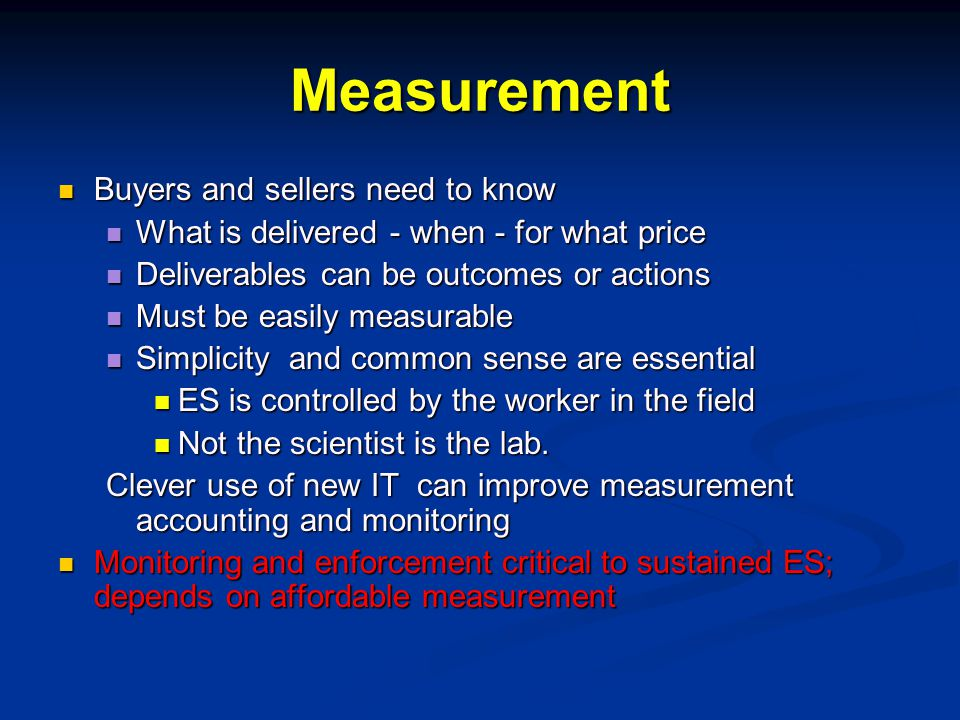 Measurement Buyers and sellers need to know Buyers and sellers need to know What is delivered - when - for what price What is delivered - when - for what price Deliverables can be outcomes or actions Deliverables can be outcomes or actions Must be easily measurable Must be easily measurable Simplicity and common sense are essential Simplicity and common sense are essential ES is controlled by the worker in the field ES is controlled by the worker in the field Not the scientist is the lab.