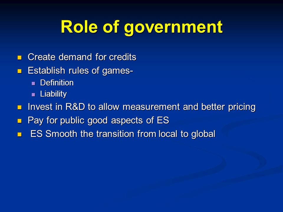Role of government Create demand for credits Create demand for credits Establish rules of games- Establish rules of games- Definition Definition Liability Liability Invest in R&D to allow measurement and better pricing Invest in R&D to allow measurement and better pricing Pay for public good aspects of ES Pay for public good aspects of ES ES Smooth the transition from local to global ES Smooth the transition from local to global
